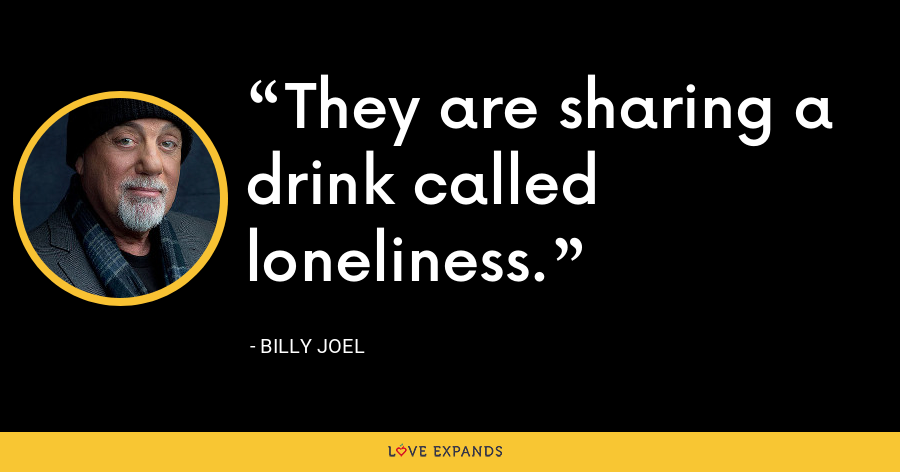 They are sharing a drink called loneliness. - Billy Joel