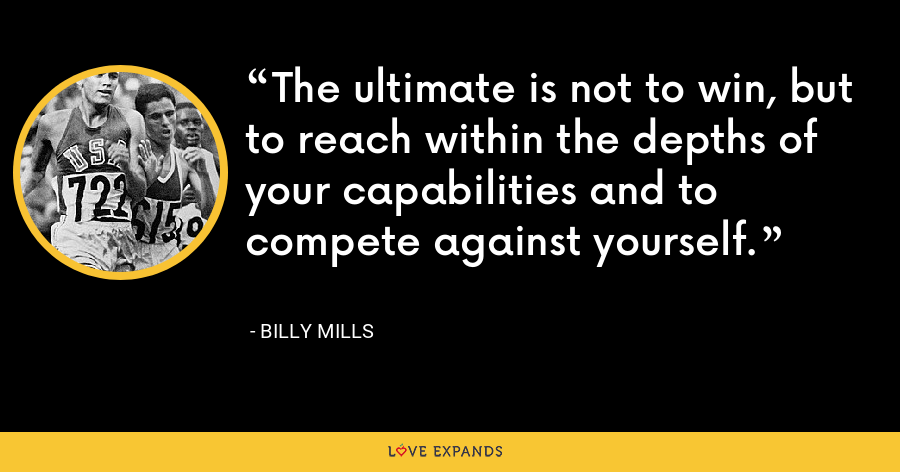 The ultimate is not to win, but to reach within the depths of your capabilities and to compete against yourself. - Billy Mills