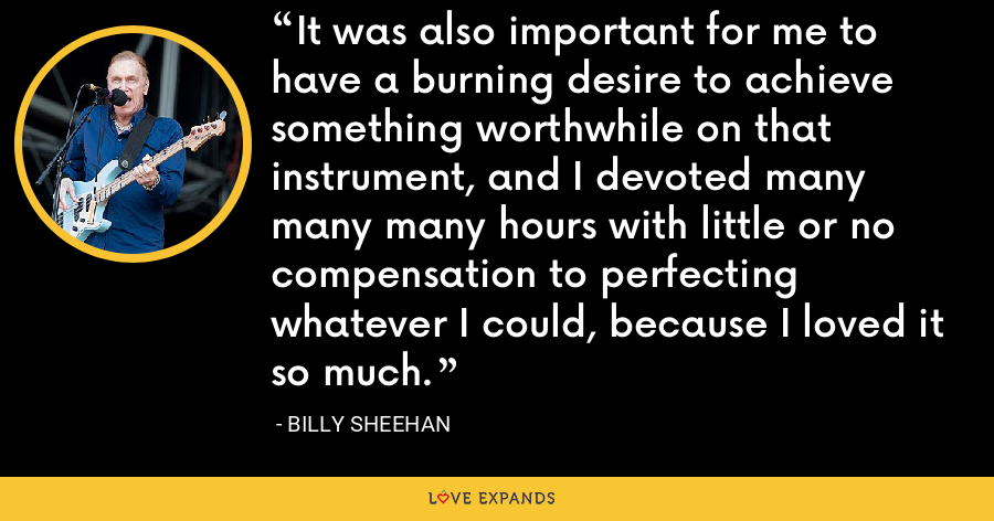 It was also important for me to have a burning desire to achieve something worthwhile on that instrument, and I devoted many many many hours with little or no compensation to perfecting whatever I could, because I loved it so much. - Billy Sheehan