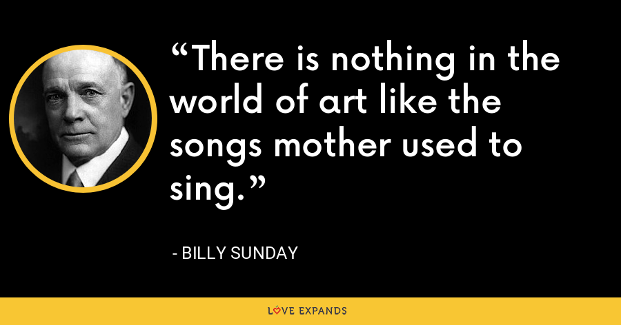 There is nothing in the world of art like the songs mother used to sing. - Billy Sunday