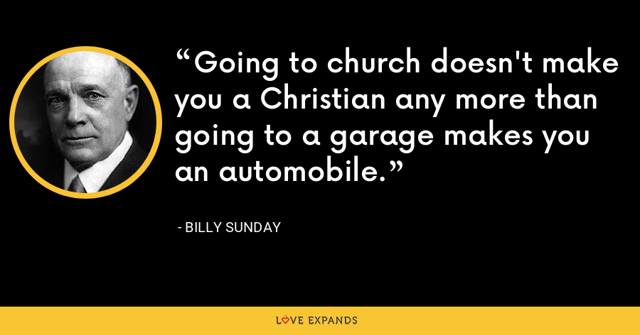 Going to church doesn't make you a Christian any more than going to a garage makes you an automobile. - Billy Sunday