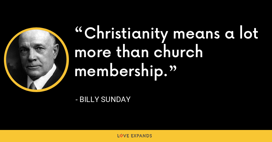 Christianity means a lot more than church membership. - Billy Sunday