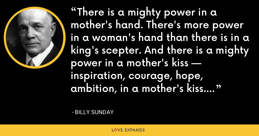 There is a mighty power in a mother's hand. There's more power in a woman's hand than there is in a king's scepter. And there is a mighty power in a mother's kiss — inspiration, courage, hope, ambition, in a mother's kiss. - Billy Sunday