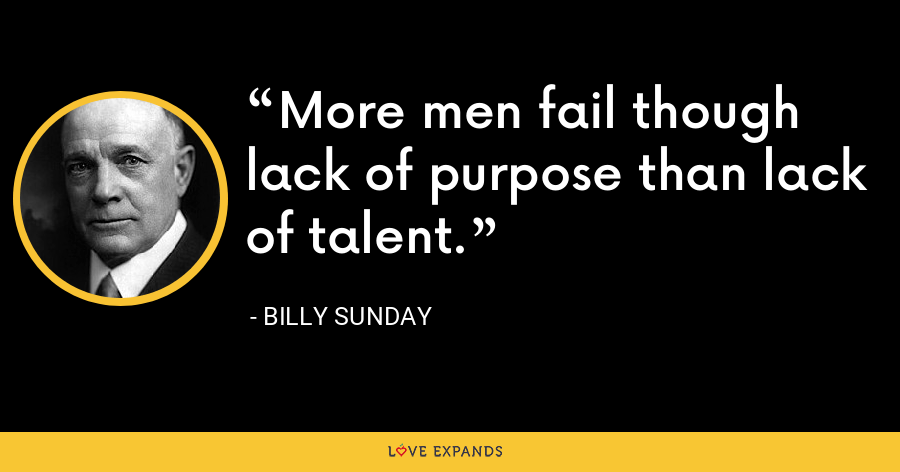 More men fail though lack of purpose than lack of talent. - Billy Sunday