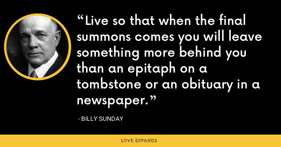 Live so that when the final summons comes you will leave something more behind you than an epitaph on a tombstone or an obituary in a newspaper. - Billy Sunday