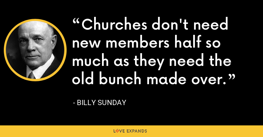 Churches don't need new members half so much as they need the old bunch made over. - Billy Sunday