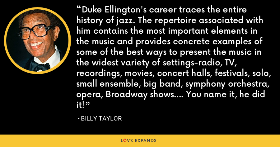Duke Ellington's career traces the entire history of jazz. The repertoire associated with him contains the most important elements in the music and provides concrete examples of some of the best ways to present the music in the widest variety of settings-radio, TV, recordings, movies, concert halls, festivals, solo, small ensemble, big band, symphony orchestra, opera, Broadway shows.... You name it, he did it! - Billy Taylor