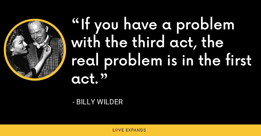 If you have a problem with the third act, the real problem is in the first act. - Billy Wilder