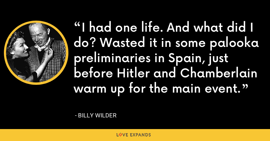 I had one life. And what did I do? Wasted it in some palooka preliminaries in Spain, just before Hitler and Chamberlain warm up for the main event. - Billy Wilder