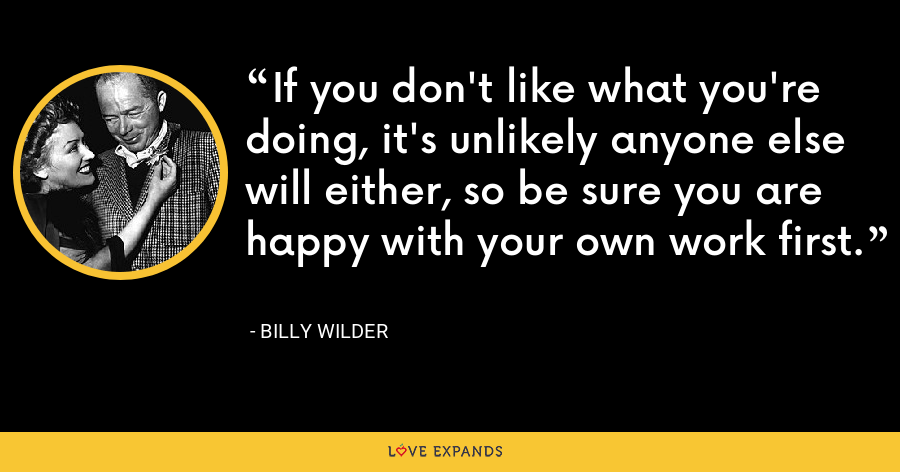 If you don't like what you're doing, it's unlikely anyone else will either, so be sure you are happy with your own work first. - Billy Wilder