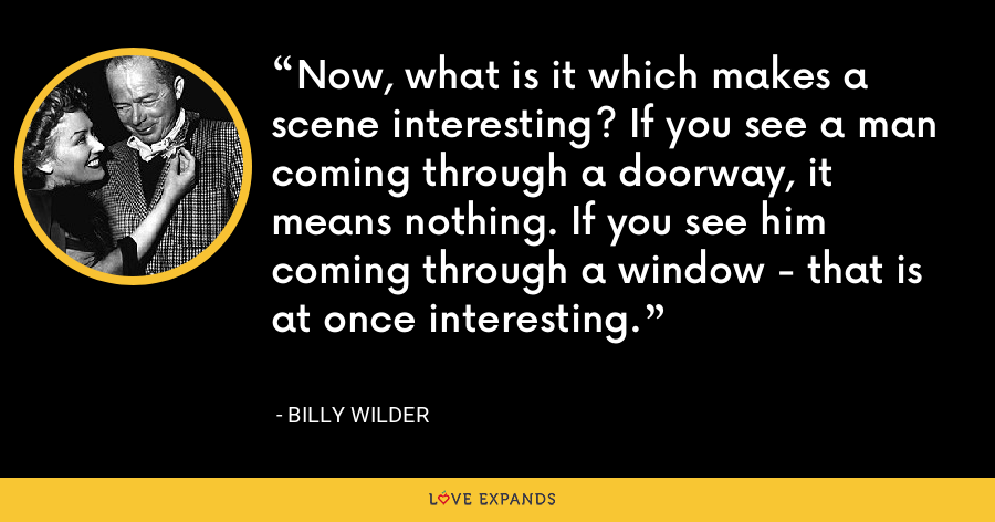 Now, what is it which makes a scene interesting? If you see a man coming through a doorway, it means nothing. If you see him coming through a window - that is at once interesting. - Billy Wilder