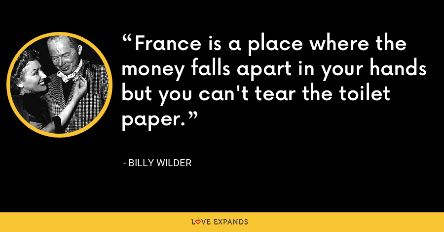 France is a place where the money falls apart in your hands but you can't tear the toilet paper. - Billy Wilder