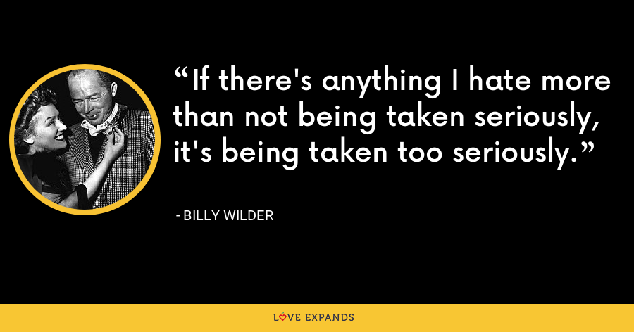 If there's anything I hate more than not being taken seriously, it's being taken too seriously. - Billy Wilder