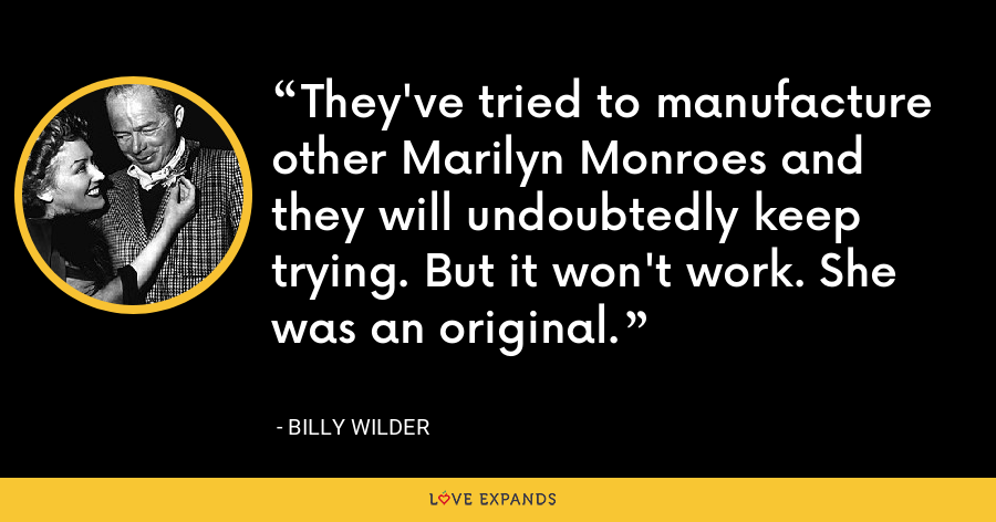 They've tried to manufacture other Marilyn Monroes and they will undoubtedly keep trying. But it won't work. She was an original. - Billy Wilder