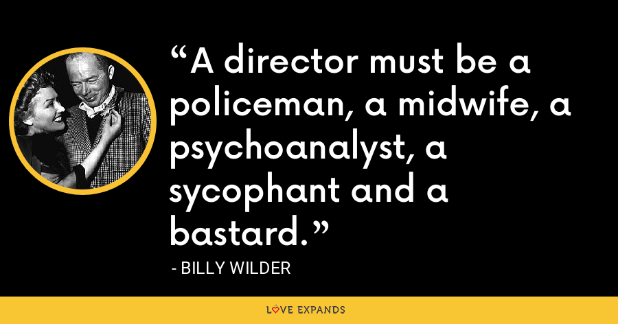 A director must be a policeman, a midwife, a psychoanalyst, a sycophant and a bastard. - Billy Wilder