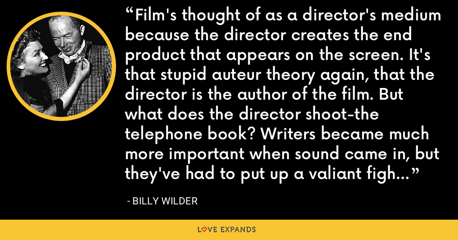 Film's thought of as a director's medium because the director creates the end product that appears on the screen. It's that stupid auteur theory again, that the director is the author of the film. But what does the director shoot-the telephone book? Writers became much more important when sound came in, but they've had to put up a valiant fight to get the credit they deserve. - Billy Wilder