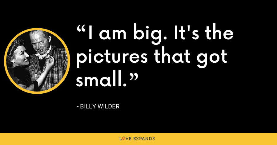 I am big. It's the pictures that got small. - Billy Wilder