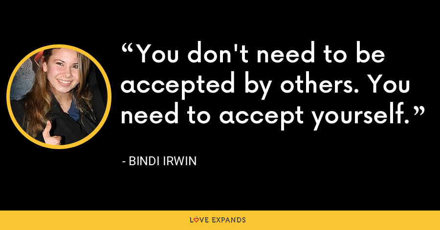 You don't need to be accepted by others. You need to accept yourself. - Bindi Irwin