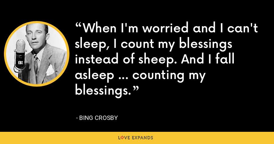 When I'm worried and I can't sleep, I count my blessings instead of sheep. And I fall asleep ... counting my blessings. - Bing Crosby