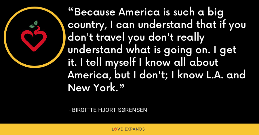 Because America is such a big country, I can understand that if you don't travel you don't really understand what is going on. I get it. I tell myself I know all about America, but I don't; I know L.A. and New York. - Birgitte Hjort Sørensen