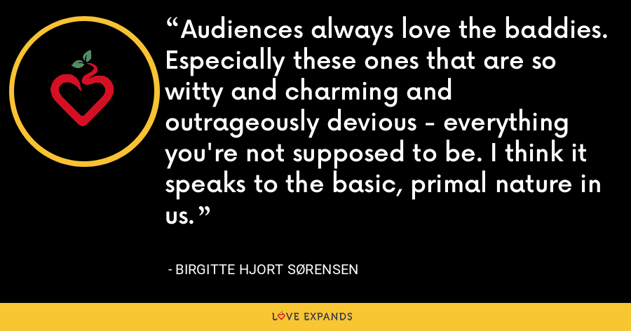 Audiences always love the baddies. Especially these ones that are so witty and charming and outrageously devious - everything you're not supposed to be. I think it speaks to the basic, primal nature in us. - Birgitte Hjort Sørensen