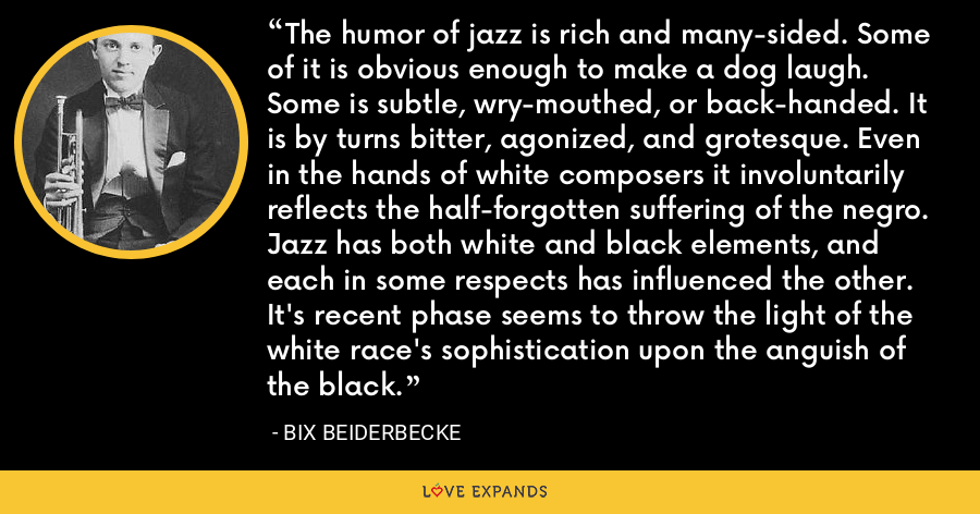 The humor of jazz is rich and many-sided. Some of it is obvious enough to make a dog laugh. Some is subtle, wry-mouthed, or back-handed. It is by turns bitter, agonized, and grotesque. Even in the hands of white composers it involuntarily reflects the half-forgotten suffering of the negro. Jazz has both white and black elements, and each in some respects has influenced the other. It's recent phase seems to throw the light of the white race's sophistication upon the anguish of the black. - Bix Beiderbecke