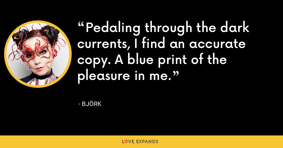 Pedaling through the dark currents, I find an accurate copy. A blue print of the pleasure in me. - Björk