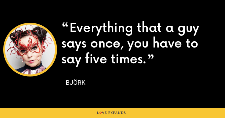 Everything that a guy says once, you have to say five times. - Björk