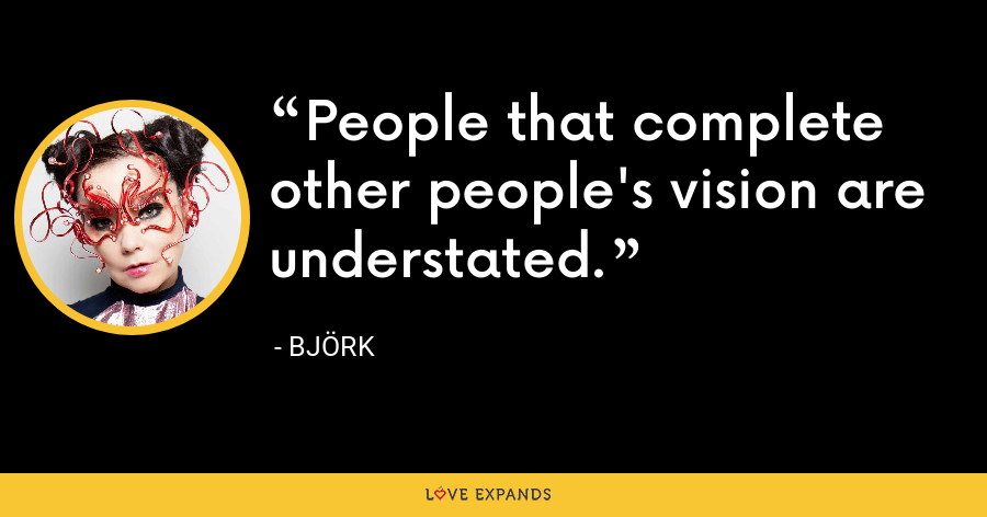 People that complete other people's vision are understated. - Björk