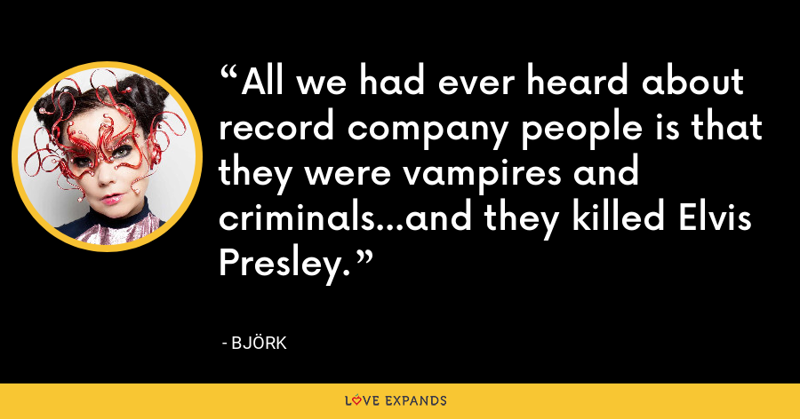 All we had ever heard about record company people is that they were vampires and criminals...and they killed Elvis Presley. - Björk