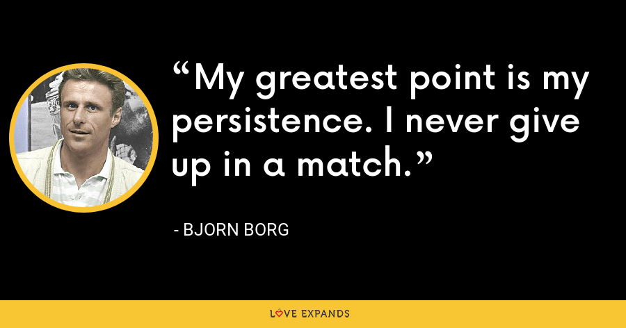 My greatest point is my persistence. I never give up in a match. - Bjorn Borg