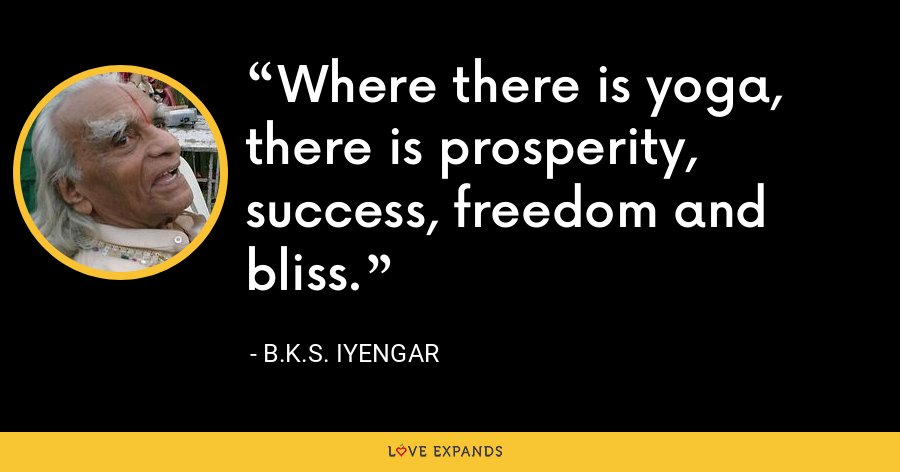 Where there is yoga,  there is prosperity,  success, freedom and bliss. - B.K.S. Iyengar