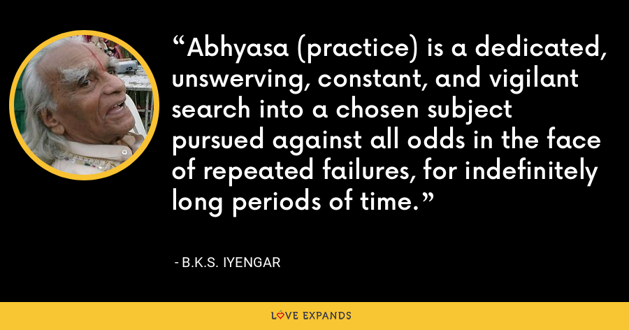 Abhyasa (practice) is a dedicated, unswerving, constant, and vigilant search into a chosen subject pursued against all odds in the face of repeated failures, for indefinitely long periods of time. - B.K.S. Iyengar
