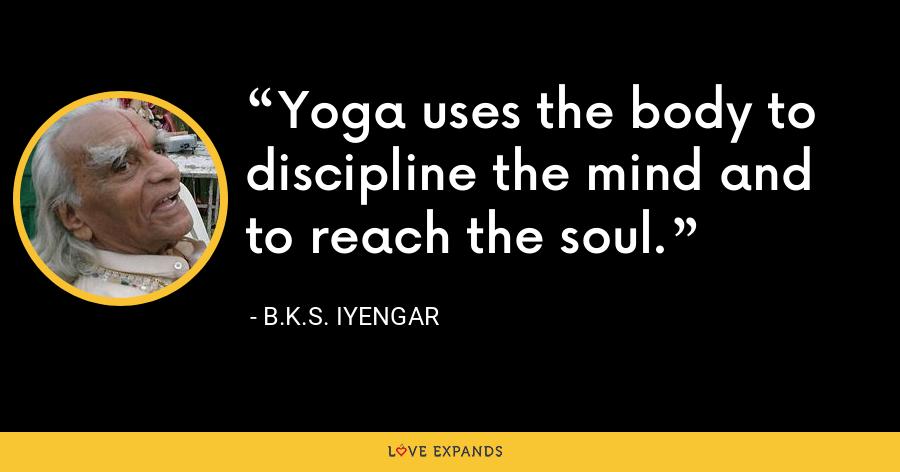 Yoga uses the body to discipline the mind and to reach the soul. - B.K.S. Iyengar