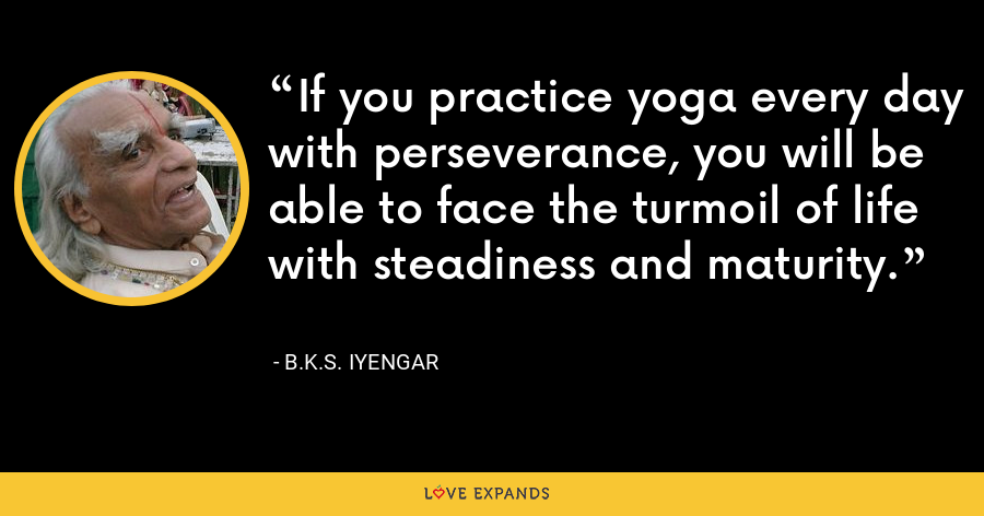 If you practice yoga every day with perseverance, you will be able to face the turmoil of life with steadiness and maturity. - B.K.S. Iyengar
