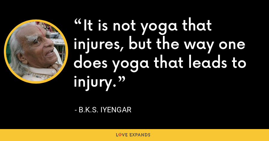 It is not yoga that injures, but the way one does yoga that leads to injury. - B.K.S. Iyengar