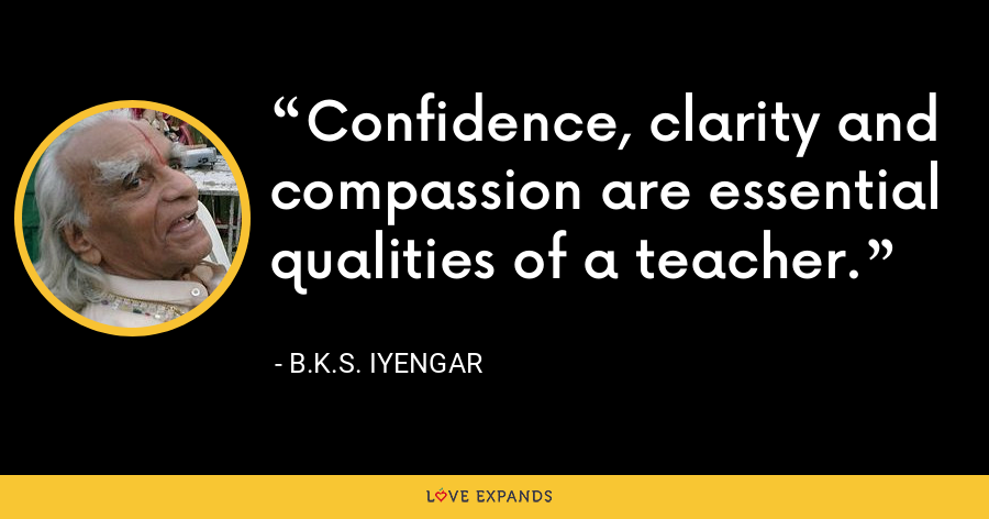 Confidence, clarity and compassion are essential qualities of a teacher. - B.K.S. Iyengar