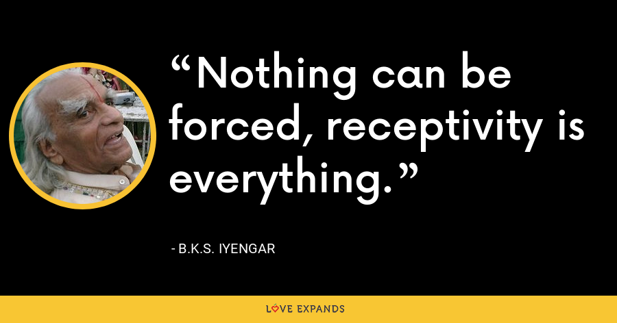 Nothing can be forced, receptivity is everything. - B.K.S. Iyengar