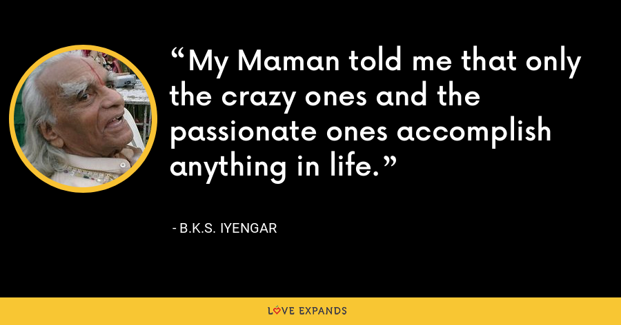 My Maman told me that only the crazy ones and the passionate ones accomplish anything in life. - B.K.S. Iyengar