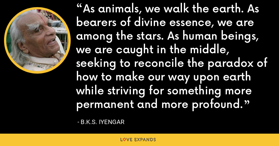 As animals, we walk the earth. As bearers of divine essence, we are among the stars. As human beings, we are caught in the middle, seeking to reconcile the paradox of how to make our way upon earth while striving for something more permanent and more profound. - B.K.S. Iyengar