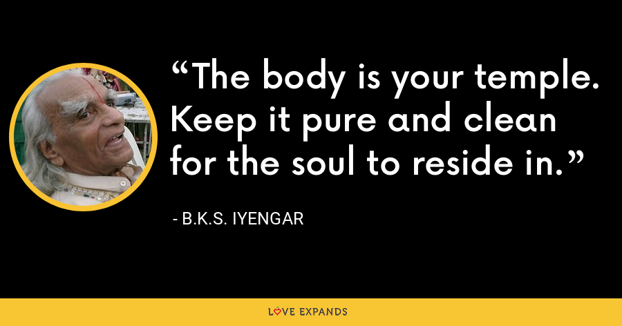 The body is your temple. Keep it pure and clean for the soul to reside in. - B.K.S. Iyengar