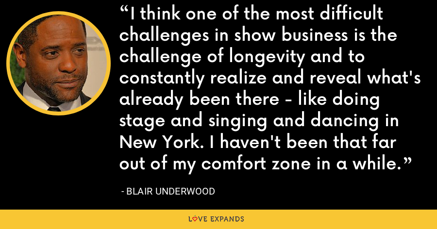 I think one of the most difficult challenges in show business is the challenge of longevity and to constantly realize and reveal what's already been there - like doing stage and singing and dancing in New York. I haven't been that far out of my comfort zone in a while. - Blair Underwood