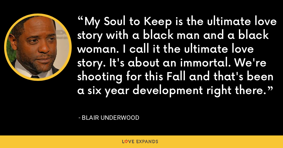 My Soul to Keep is the ultimate love story with a black man and a black woman. I call it the ultimate love story. It's about an immortal. We're shooting for this Fall and that's been a six year development right there. - Blair Underwood