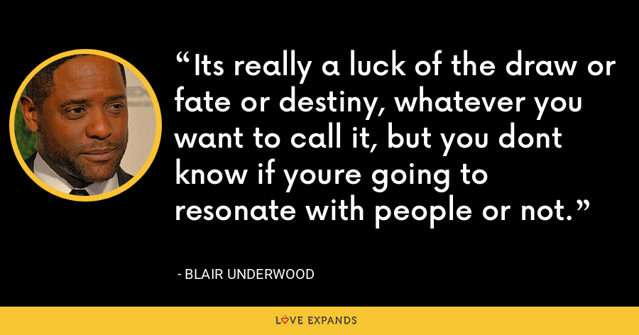 Its really a luck of the draw or fate or destiny, whatever you want to call it, but you dont know if youre going to resonate with people or not. - Blair Underwood