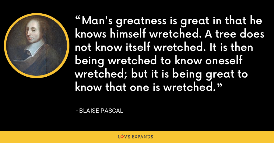 Man's greatness is great in that he knows himself wretched. A tree does not know itself wretched. It is then being wretched to know oneself wretched; but it is being great to know that one is wretched. - Blaise Pascal