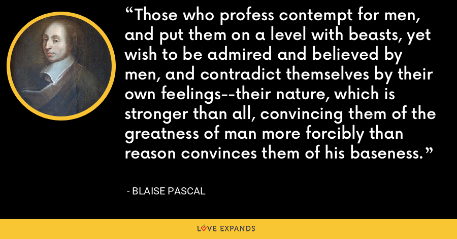 Those who profess contempt for men, and put them on a level with beasts, yet wish to be admired and believed by men, and contradict themselves by their own feelings--their nature, which is stronger than all, convincing them of the greatness of man more forcibly than reason convinces them of his baseness. - Blaise Pascal