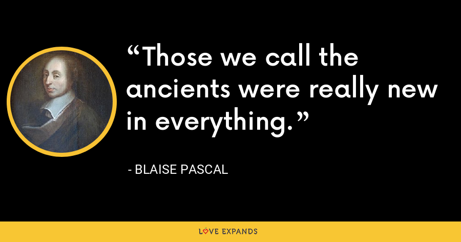 Those we call the ancients were really new in everything. - Blaise Pascal