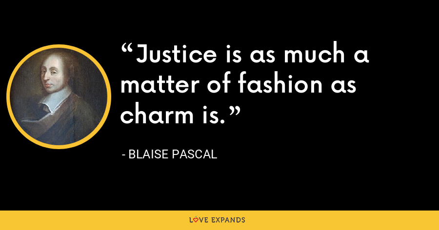 Justice is as much a matter of fashion as charm is. - Blaise Pascal
