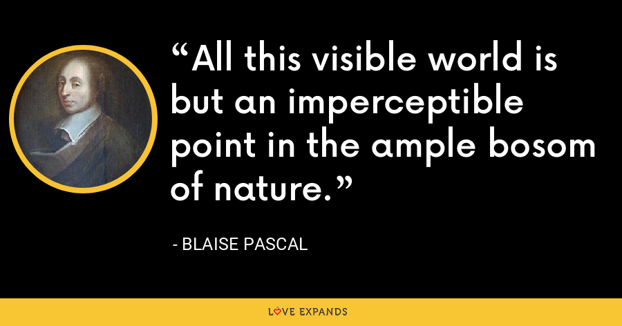 All this visible world is but an imperceptible point in the ample bosom of nature. - Blaise Pascal