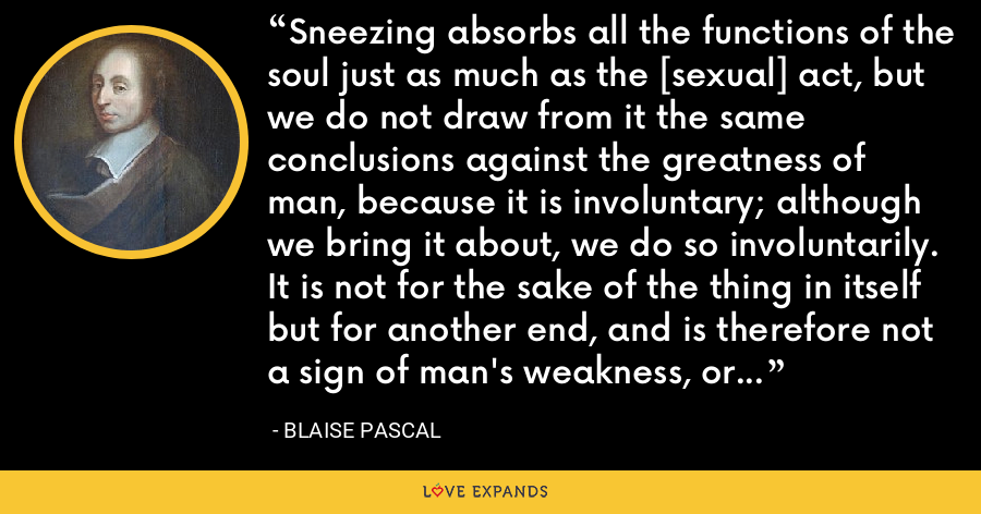 Sneezing absorbs all the functions of the soul just as much as the [sexual] act, but we do not draw from it the same conclusions against the greatness of man, because it is involuntary; although we bring it about, we do so involuntarily. It is not for the sake of the thing in itself but for another end, and is therefore not a sign of man's weakness, or his subjection to this act. - Blaise Pascal